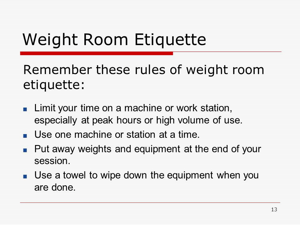 Weight Room Etiquette Remember these rules of weight room etiquette: