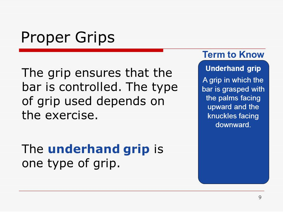 Proper Grips Underhand grip. A grip in which the bar is grasped with the palms facing upward and the knuckles facing downward.