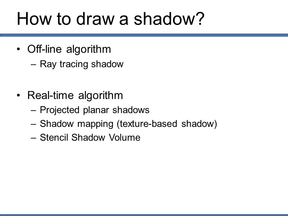How to draw a shadow Off-line algorithm Real-time algorithm