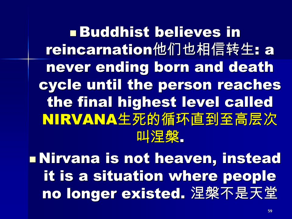 Buddhist believes in reincarnation他们也相信转生: a never ending born and death cycle until the person reaches the final highest level called NIRVANA生死的循环直到至高层次叫涅槃.