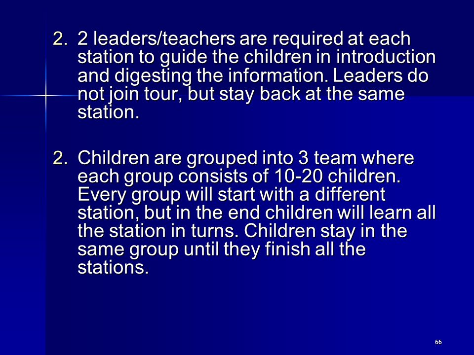 2 leaders/teachers are required at each station to guide the children in introduction and digesting the information. Leaders do not join tour, but stay back at the same station.
