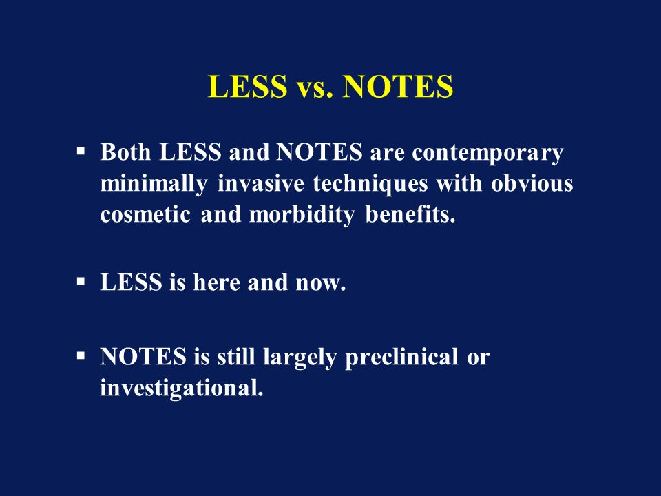 LESS vs. NOTES Both LESS and NOTES are contemporary minimally invasive techniques with obvious cosmetic and morbidity benefits.