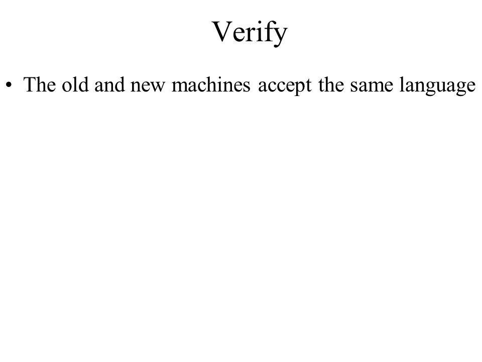 Verify The old and new machines accept the same language