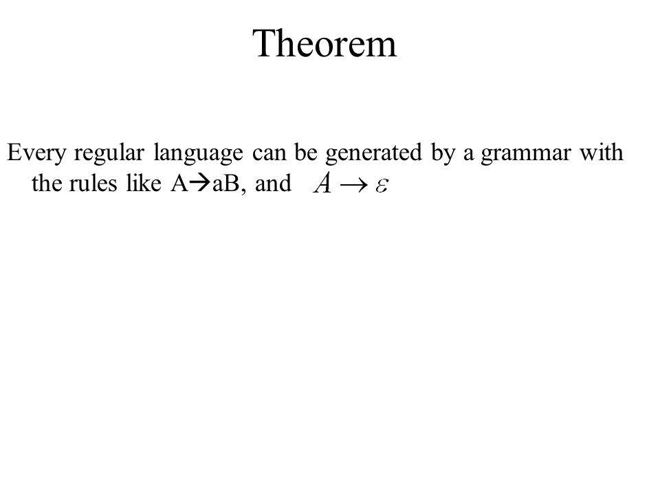 Theorem Every regular language can be generated by a grammar with the rules like AaB, and