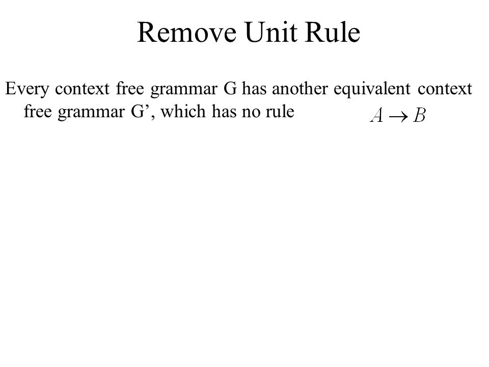 Remove Unit Rule Every context free grammar G has another equivalent context free grammar G', which has no rule.