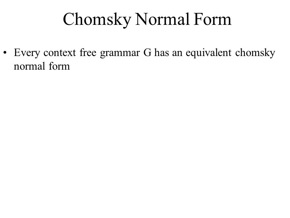 Chomsky Normal Form Every context free grammar G has an equivalent chomsky normal form