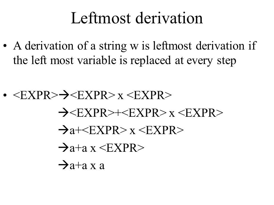 Leftmost derivation A derivation of a string w is leftmost derivation if the left most variable is replaced at every step.
