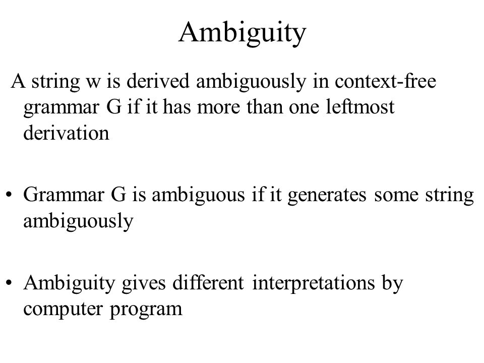 Ambiguity A string w is derived ambiguously in context-free grammar G if it has more than one leftmost derivation.