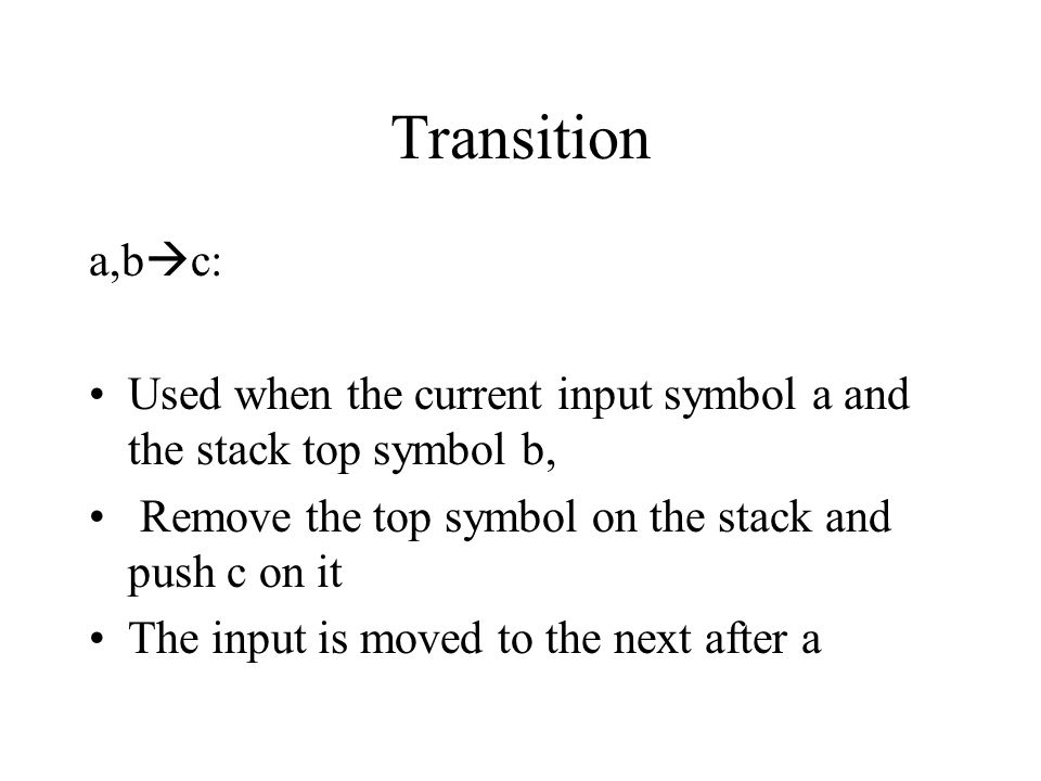 Transition a,bc: Used when the current input symbol a and the stack top symbol b, Remove the top symbol on the stack and push c on it.