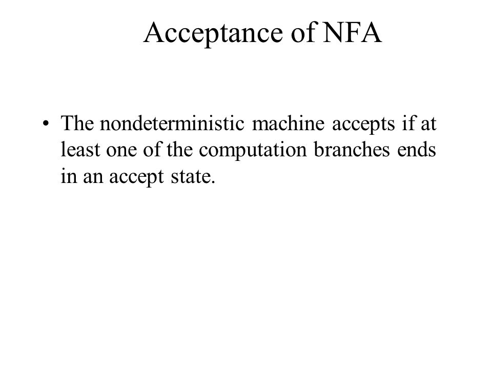 Acceptance of NFA The nondeterministic machine accepts if at least one of the computation branches ends in an accept state.