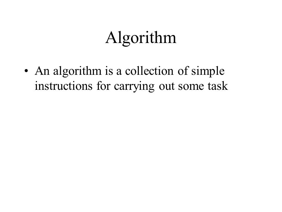 Algorithm An algorithm is a collection of simple instructions for carrying out some task