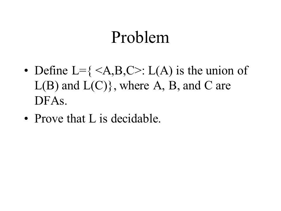 Problem Define L={ <A,B,C>: L(A) is the union of L(B) and L(C)}, where A, B, and C are DFAs.