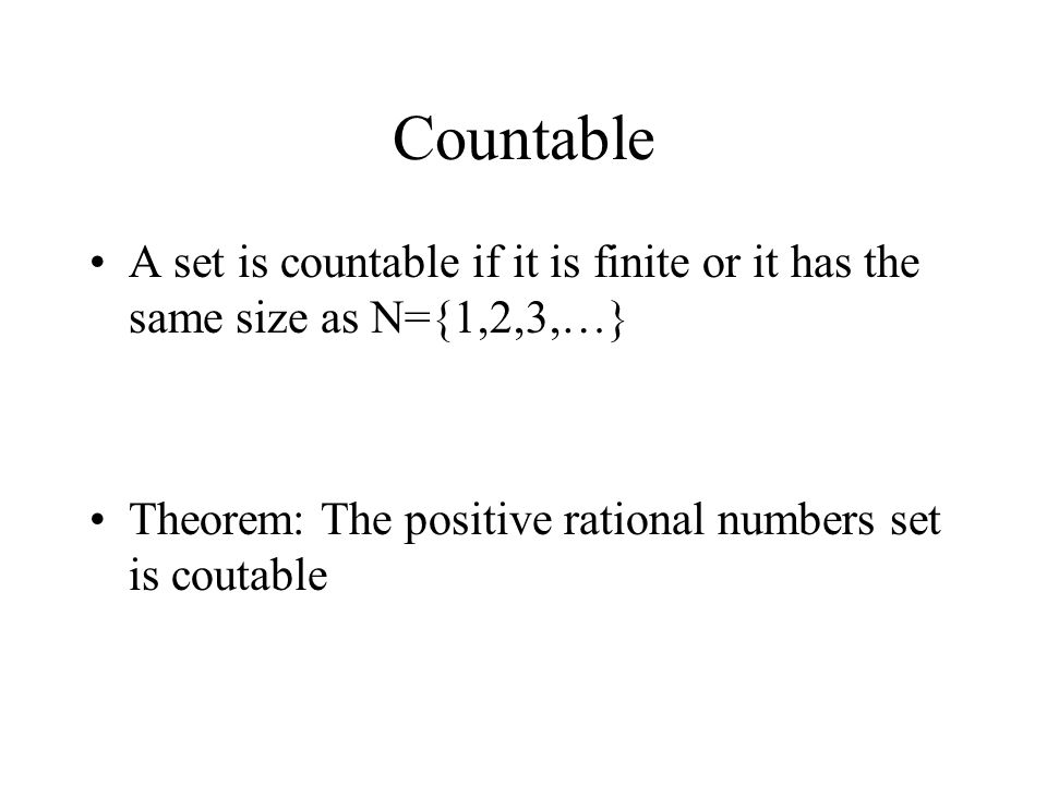 Countable A set is countable if it is finite or it has the same size as N={1,2,3,…} Theorem: The positive rational numbers set is coutable.