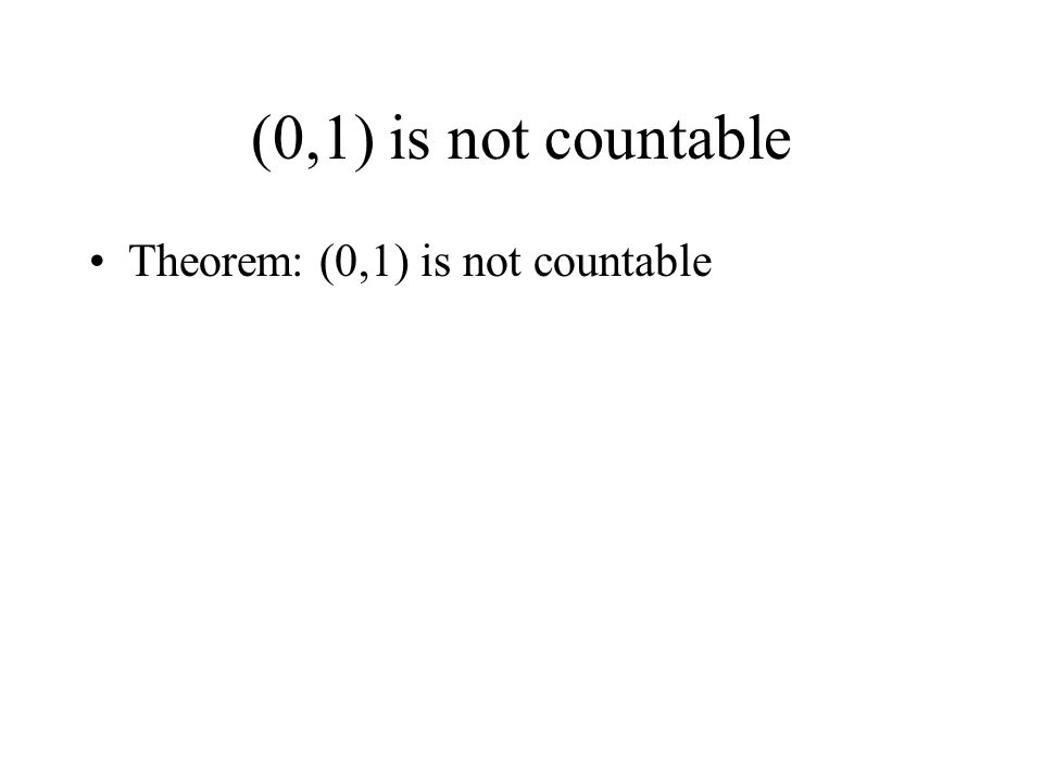 (0,1) is not countable Theorem: (0,1) is not countable