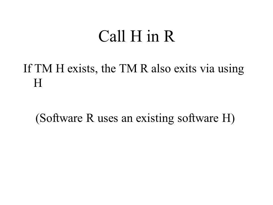 Call H in R If TM H exists, the TM R also exits via using H