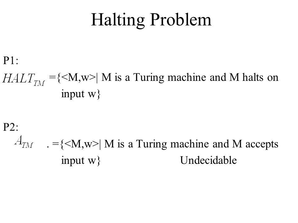 Halting Problem P1: ={<M,w>| M is a Turing machine and M halts on. input w} P2: . ={<M,w>| M is a Turing machine and M accepts.