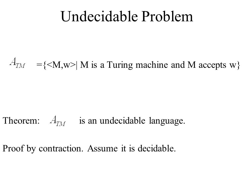 Undecidable Problem ={<M,w>| M is a Turing machine and M accepts w} Theorem: is an undecidable language.