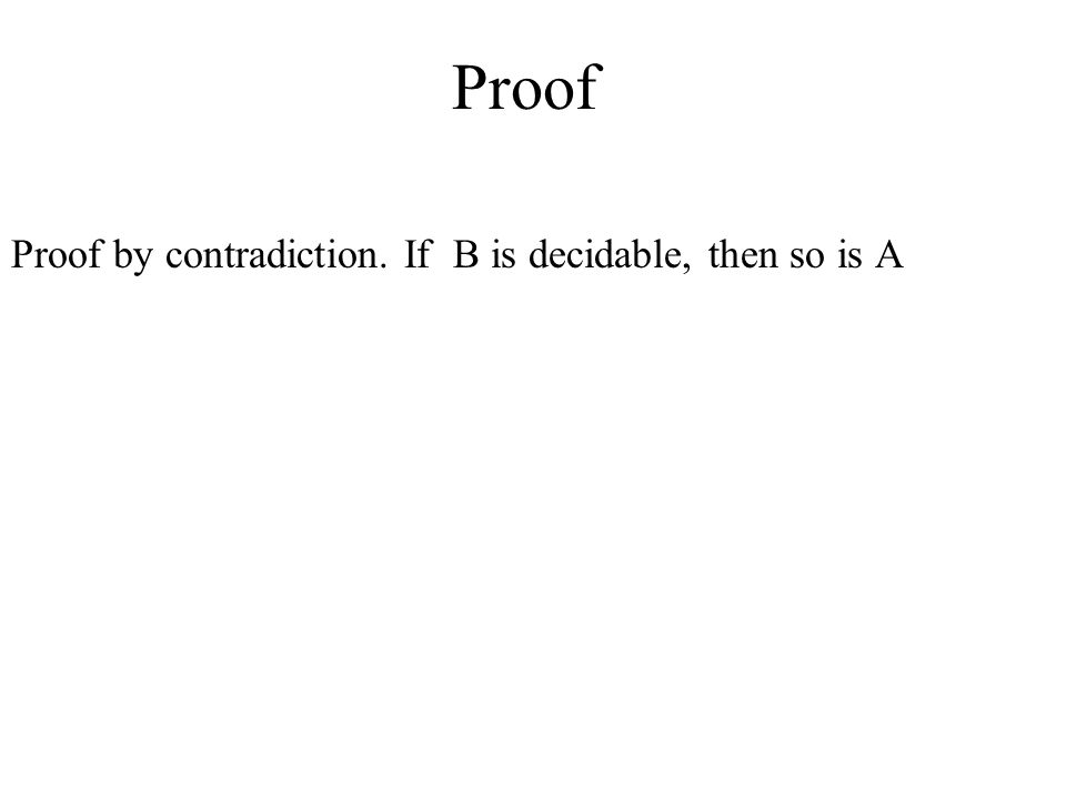 Proof Proof by contradiction. If B is decidable, then so is A