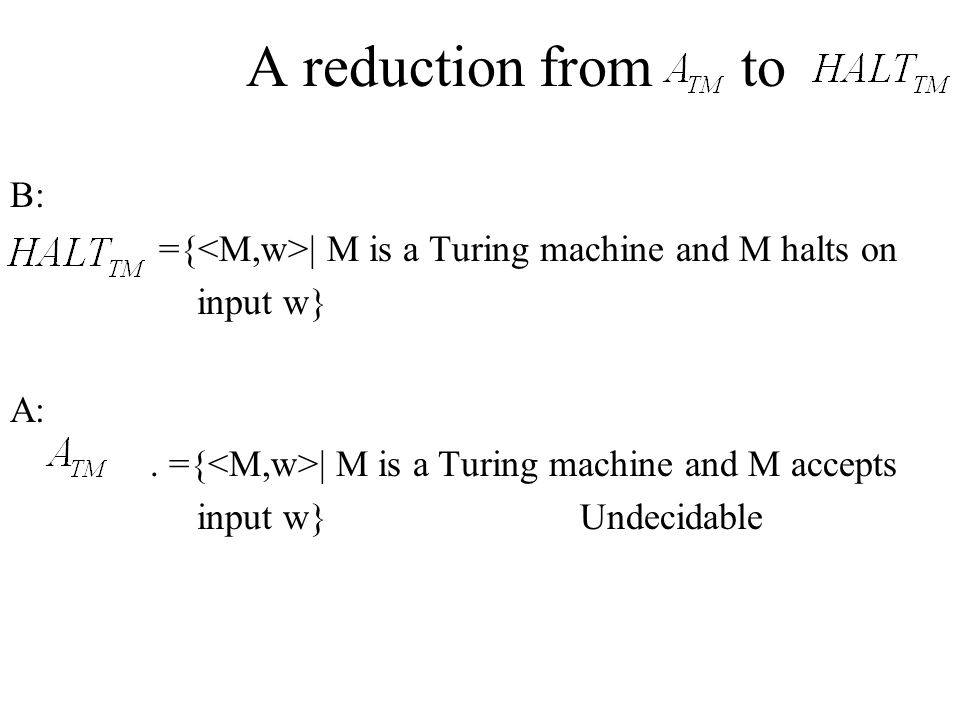A reduction from to B: ={<M,w>| M is a Turing machine and M halts on. input w} A: . ={<M,w>| M is a Turing machine and M accepts.