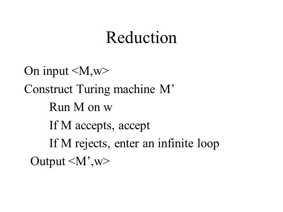 Reduction On input <M,w> Construct Turing machine M' Run M on w