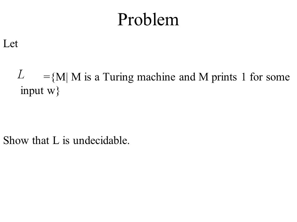 Problem Let ={M| M is a Turing machine and M prints 1 for some input w} Show that L is undecidable.