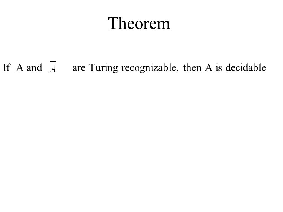 Theorem If A and are Turing recognizable, then A is decidable