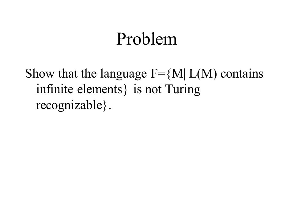 Problem Show that the language F={M| L(M) contains infinite elements} is not Turing recognizable}.