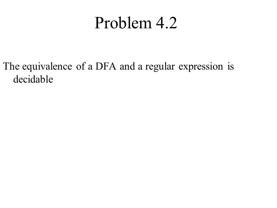 Problem 4.2 The equivalence of a DFA and a regular expression is decidable