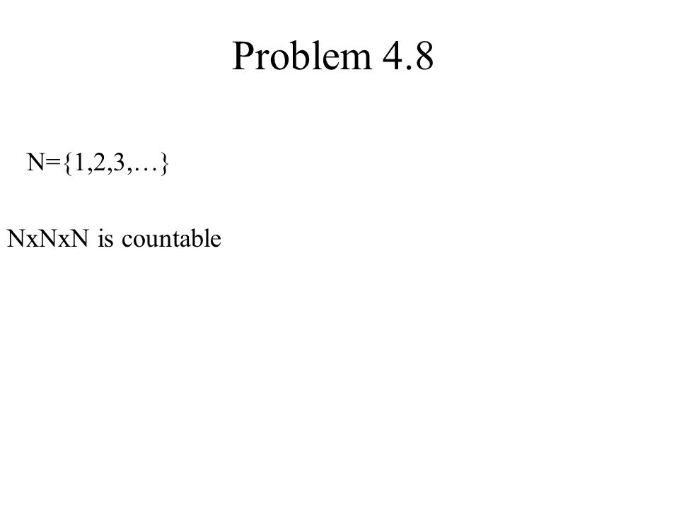Problem 4.8 N={1,2,3,…} NxNxN is countable