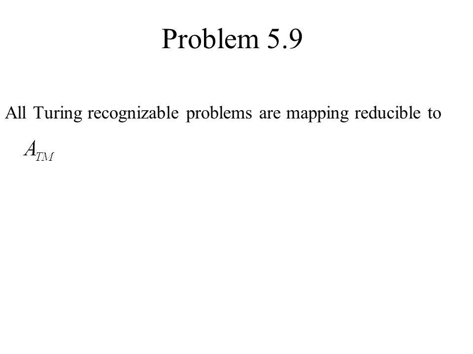 Problem 5.9 All Turing recognizable problems are mapping reducible to