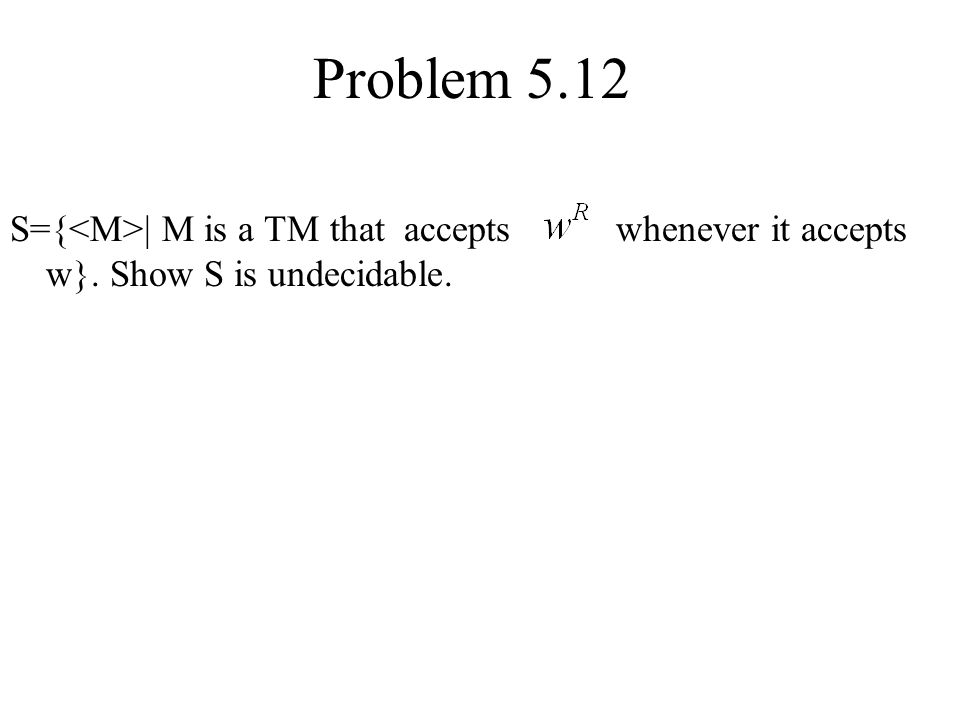 Problem 5.12 S={<M>| M is a TM that accepts whenever it accepts w}.