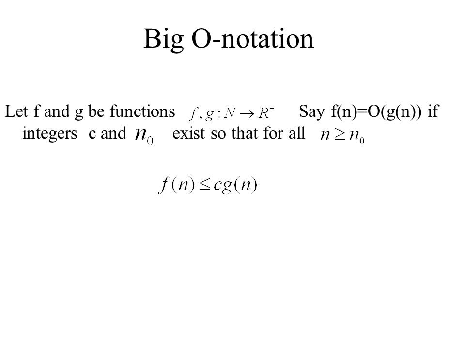 Big O-notation Let f and g be functions Say f(n)=O(g(n)) if integers c and exist so that for all.
