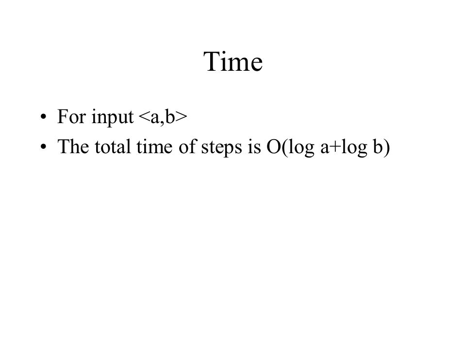 Time For input <a,b> The total time of steps is O(log a+log b)