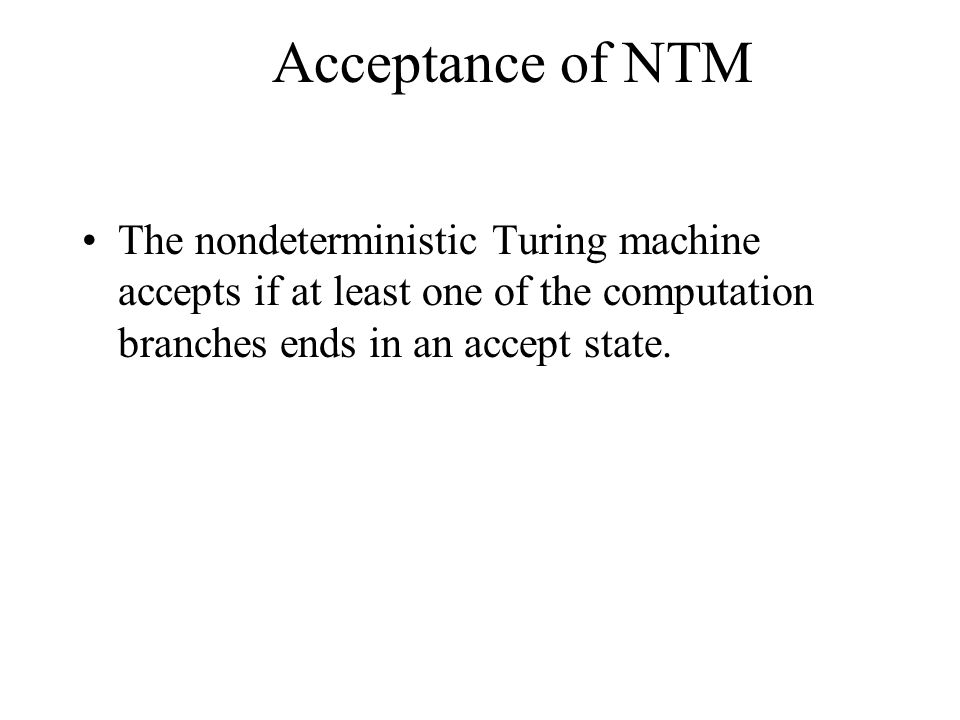 Acceptance of NTM The nondeterministic Turing machine accepts if at least one of the computation branches ends in an accept state.