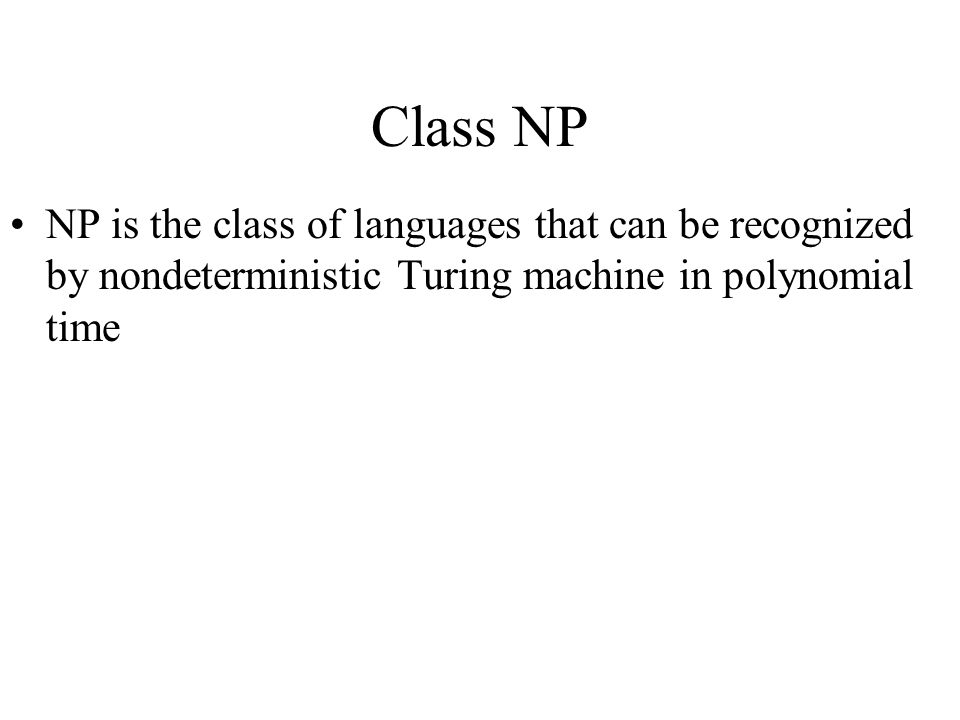Class NP NP is the class of languages that can be recognized by nondeterministic Turing machine in polynomial time.