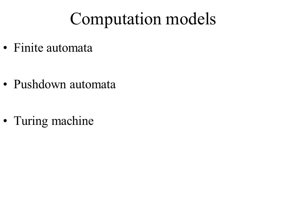 Computation models Finite automata Pushdown automata Turing machine