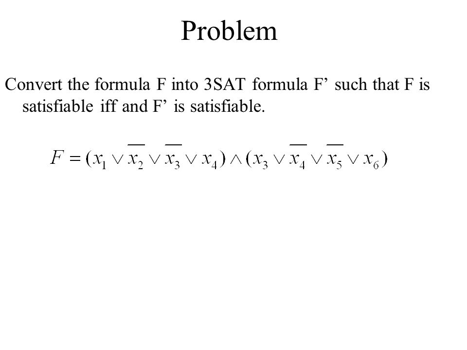 Problem Convert the formula F into 3SAT formula F' such that F is satisfiable iff and F' is satisfiable.