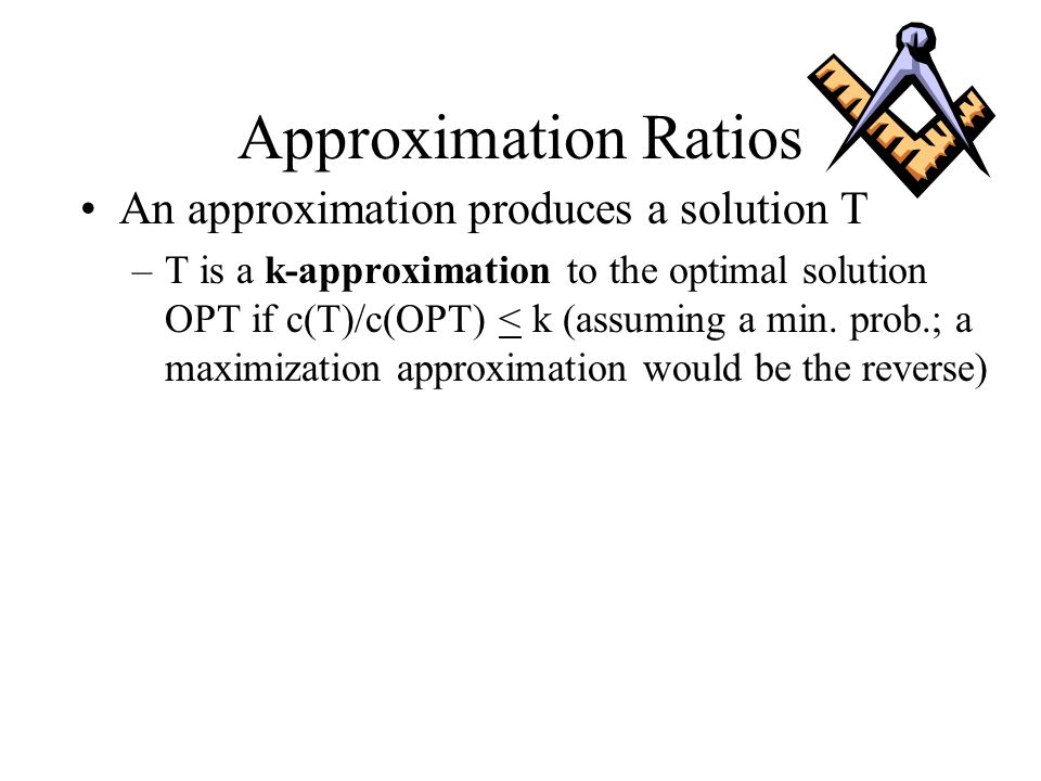 Approximation Ratios An approximation produces a solution T