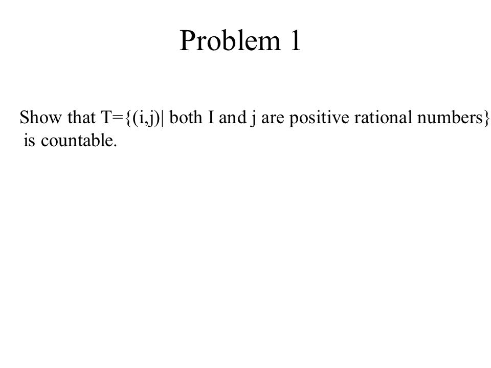 Problem 1 Show that T={(i,j)| both I and j are positive rational numbers} is countable.