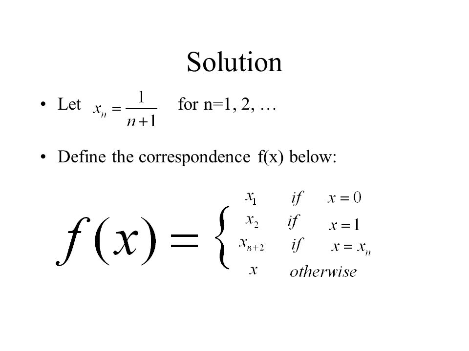 Solution Let for n=1, 2, … Define the correspondence f(x) below: