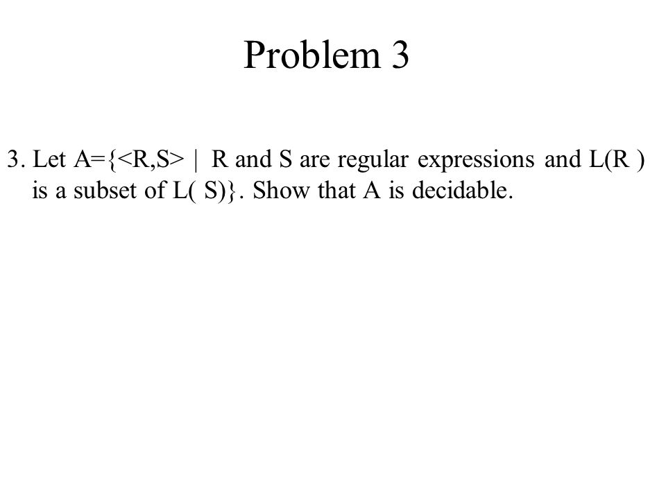 Problem 3 3. Let A={<R,S> | R and S are regular expressions and L(R ) is a subset of L( S)}.