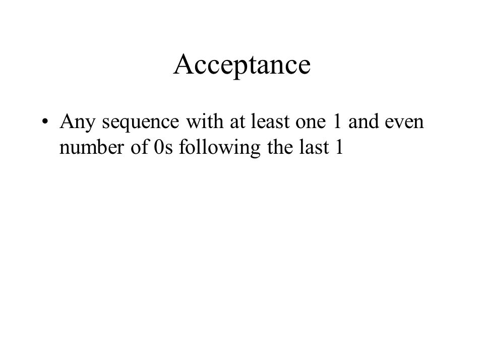 Acceptance Any sequence with at least one 1 and even number of 0s following the last 1