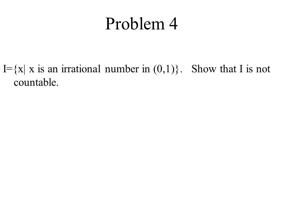 Problem 4 I={x| x is an irrational number in (0,1)}. Show that I is not countable.
