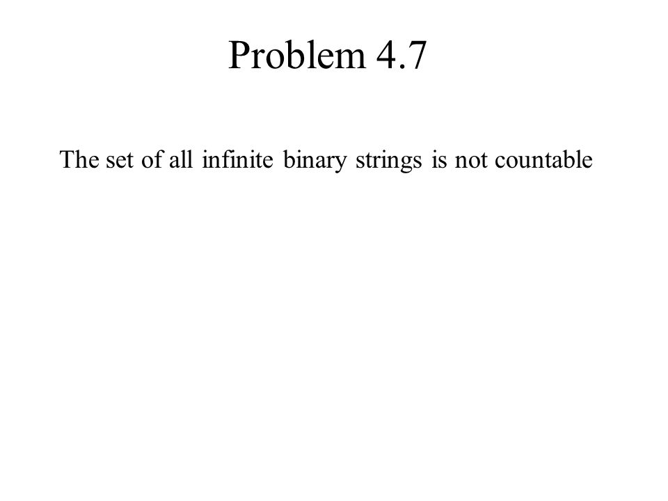 Problem 4.7 The set of all infinite binary strings is not countable
