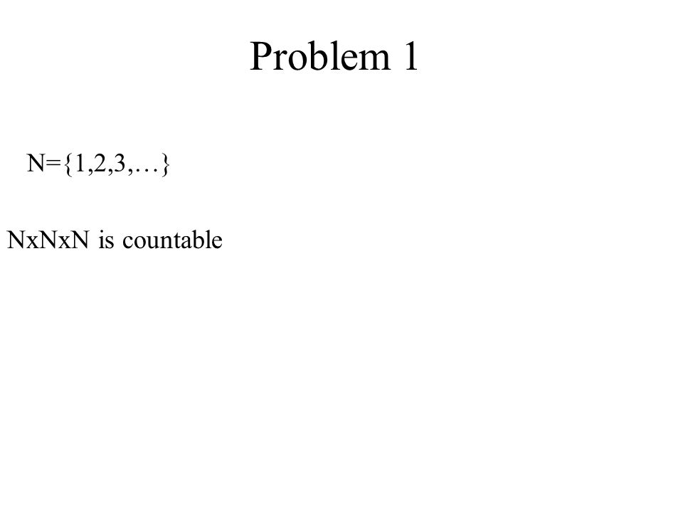 Problem 1 N={1,2,3,…} NxNxN is countable