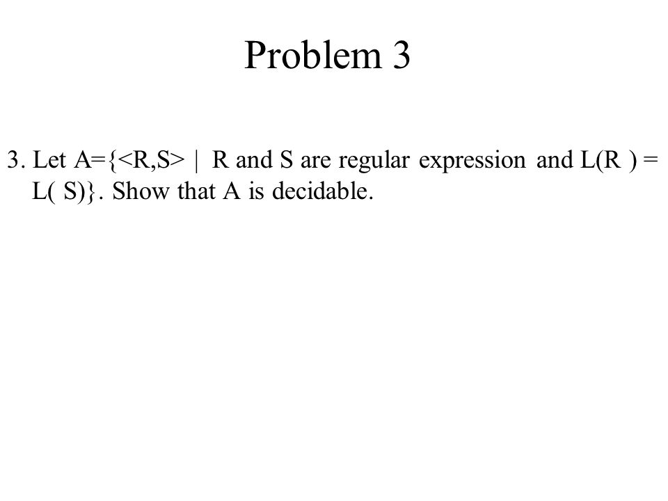 Problem 3 3. Let A={<R,S> | R and S are regular expression and L(R ) = L( S)}.