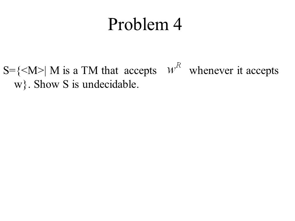 Problem 4 S={<M>| M is a TM that accepts whenever it accepts w}. Show S is undecidable.