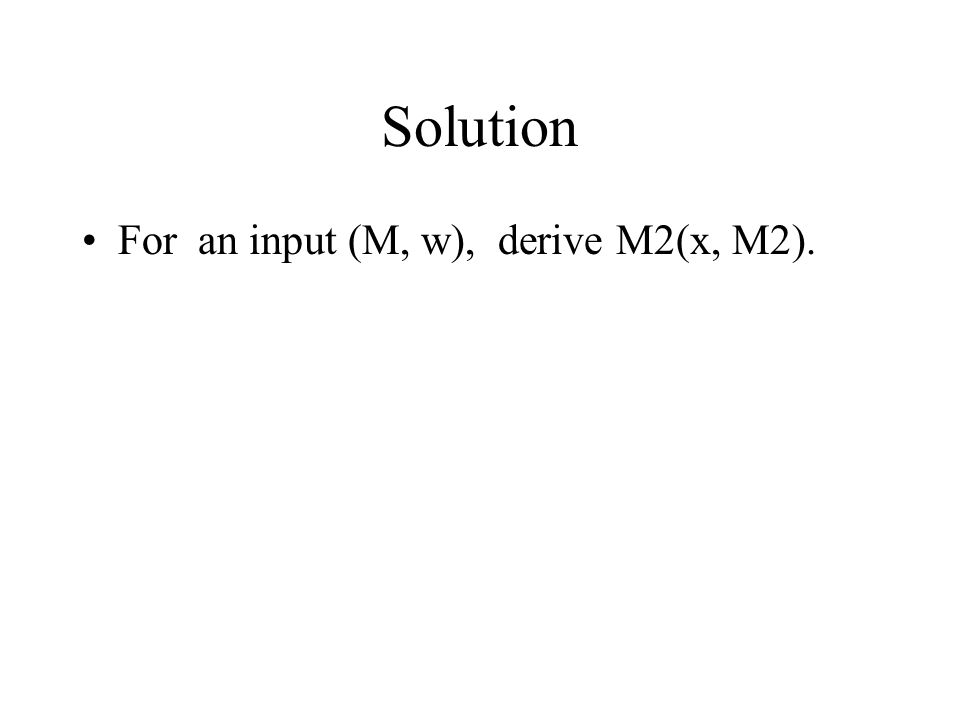 Solution For an input (M, w), derive M2(x, M2).
