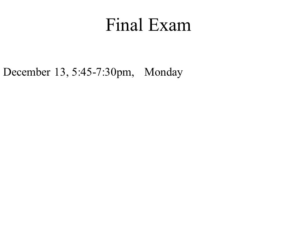 Final Exam December 13, 5:45-7:30pm, Monday