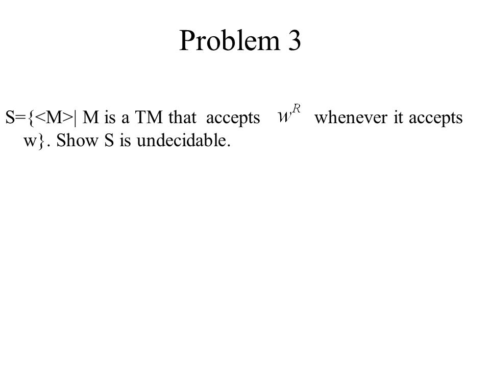 Problem 3 S={<M>| M is a TM that accepts whenever it accepts w}. Show S is undecidable.
